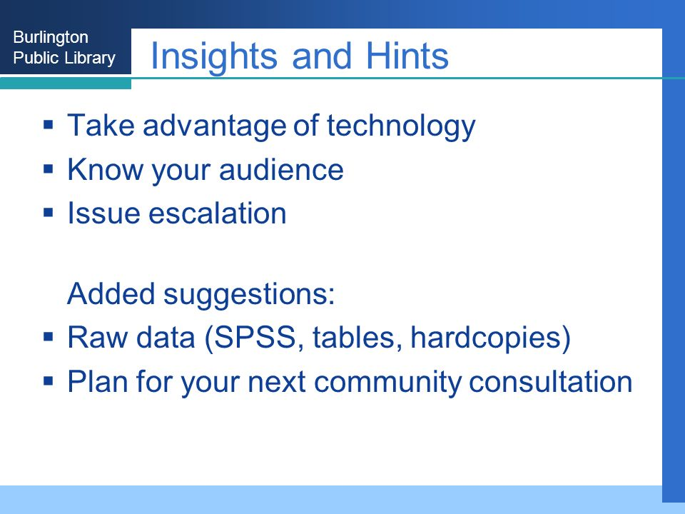Burlington Public Library Insights and Hints Take advantage of technology Know your audience Issue escalation Added suggestions: Raw data (SPSS, tables, hardcopies) Plan for your next community consultation