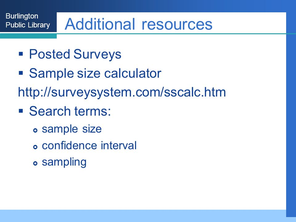 Burlington Public Library Additional resources Posted Surveys Sample size calculator http://surveysystem.com/sscalc.htm Search terms: sample size confidence interval sampling