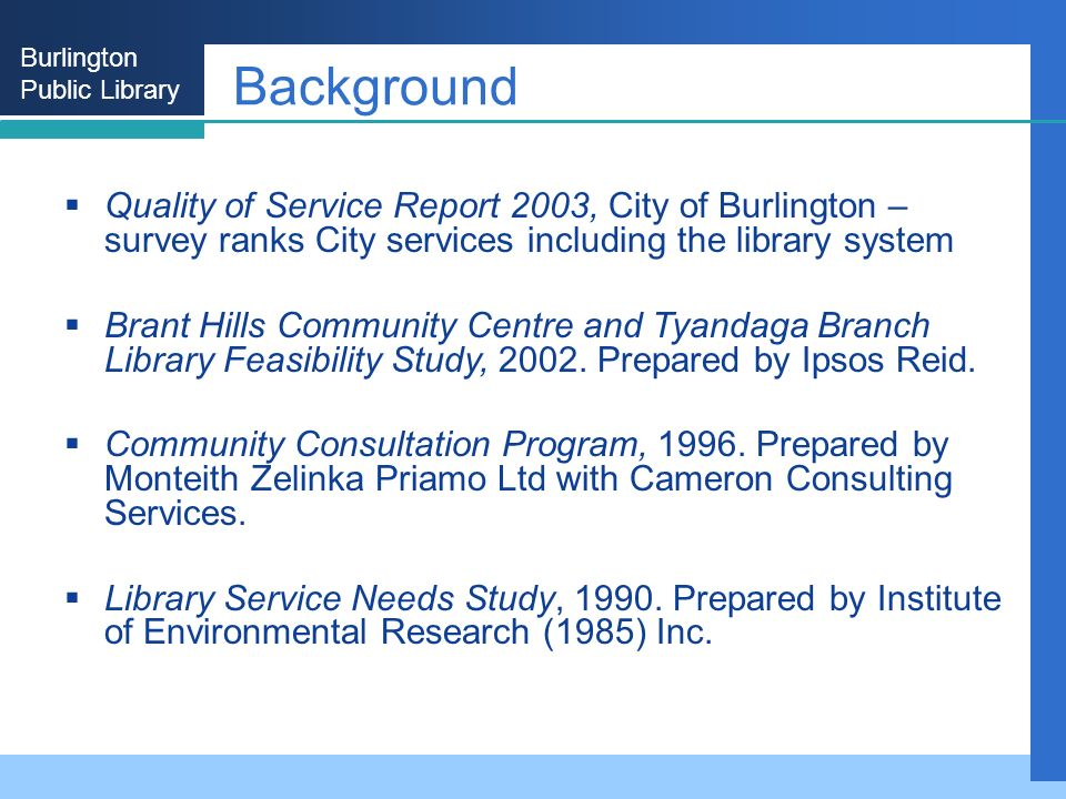 Burlington Public Library Background Quality of Service Report 2003, City of Burlington – survey ranks City services including the library system Brant Hills Community Centre and Tyandaga Branch Library Feasibility Study, 2002.