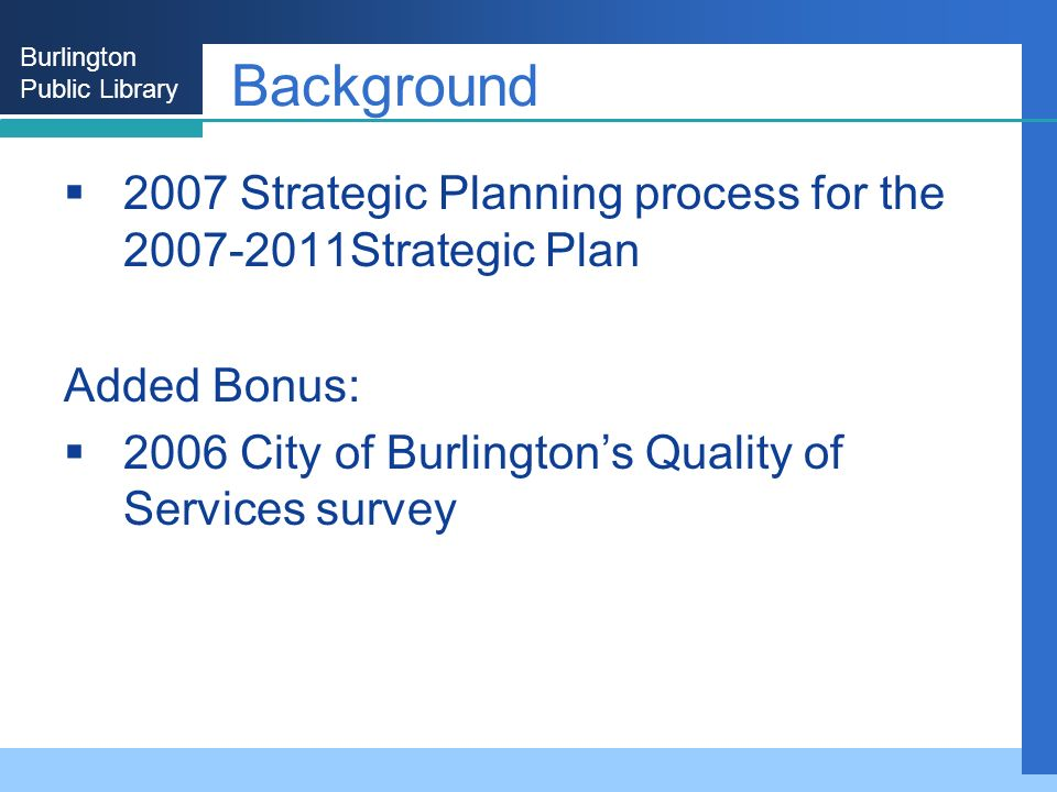 Burlington Public Library Background 2007 Strategic Planning process for the 2007-2011Strategic Plan Added Bonus: 2006 City of Burlingtons Quality of Services survey