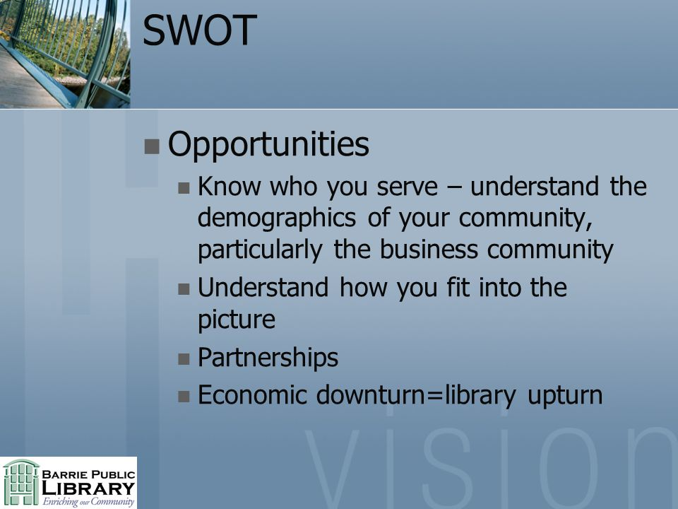 SWOT Opportunities Know who you serve – understand the demographics of your community, particularly the business community Understand how you fit into the picture Partnerships Economic downturn=library upturn