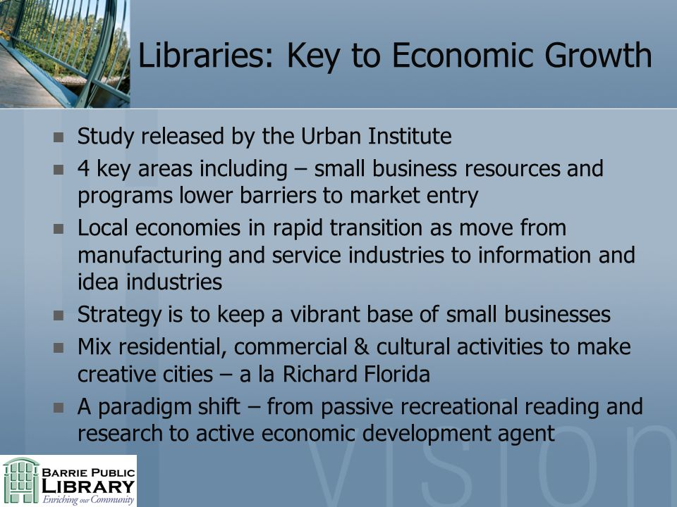 Libraries: Key to Economic Growth Study released by the Urban Institute 4 key areas including – small business resources and programs lower barriers to market entry Local economies in rapid transition as move from manufacturing and service industries to information and idea industries Strategy is to keep a vibrant base of small businesses Mix residential, commercial & cultural activities to make creative cities – a la Richard Florida A paradigm shift – from passive recreational reading and research to active economic development agent