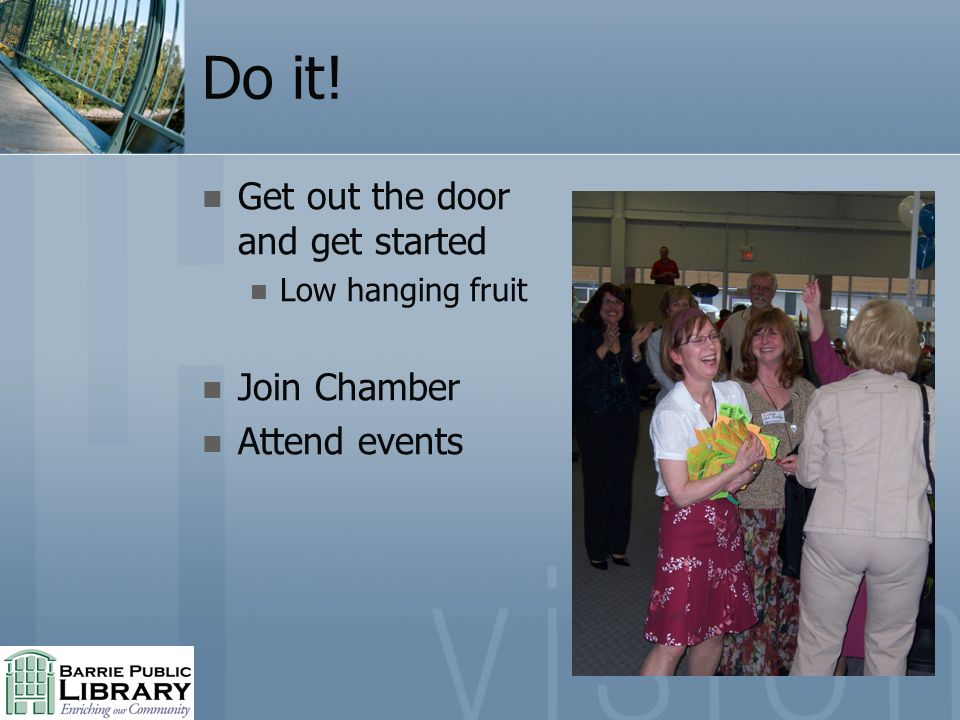Do it! Get out the door and get started Low hanging fruit Join Chamber Attend events