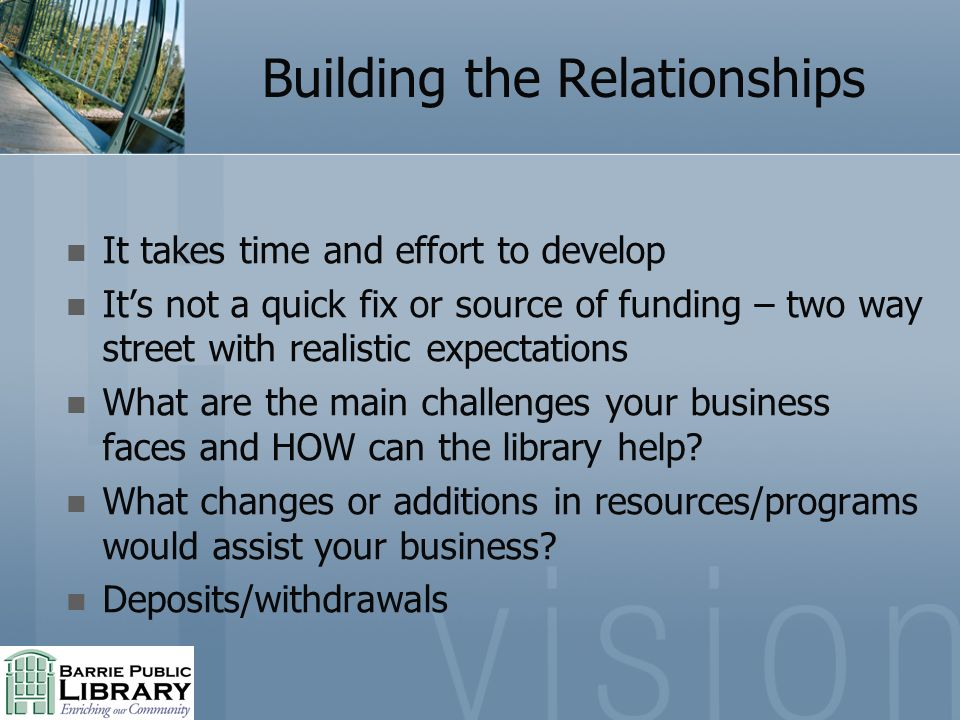 Building the Relationships It takes time and effort to develop Its not a quick fix or source of funding – two way street with realistic expectations What are the main challenges your business faces and HOW can the library help.
