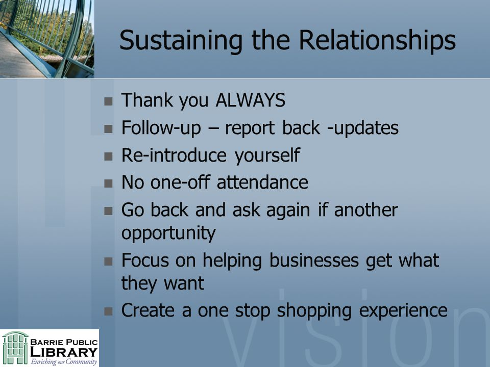 Sustaining the Relationships Thank you ALWAYS Follow-up – report back -updates Re-introduce yourself No one-off attendance Go back and ask again if another opportunity Focus on helping businesses get what they want Create a one stop shopping experience