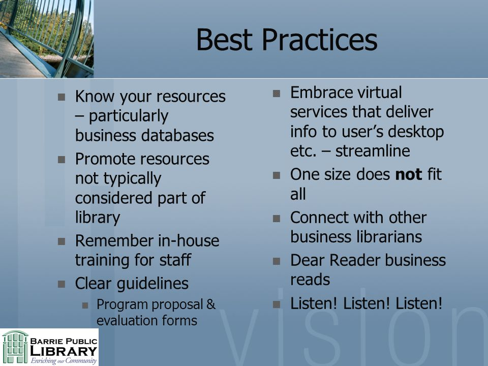 Best Practices Know your resources – particularly business databases Promote resources not typically considered part of library Remember in-house training for staff Clear guidelines Program proposal & evaluation forms Embrace virtual services that deliver info to users desktop etc.