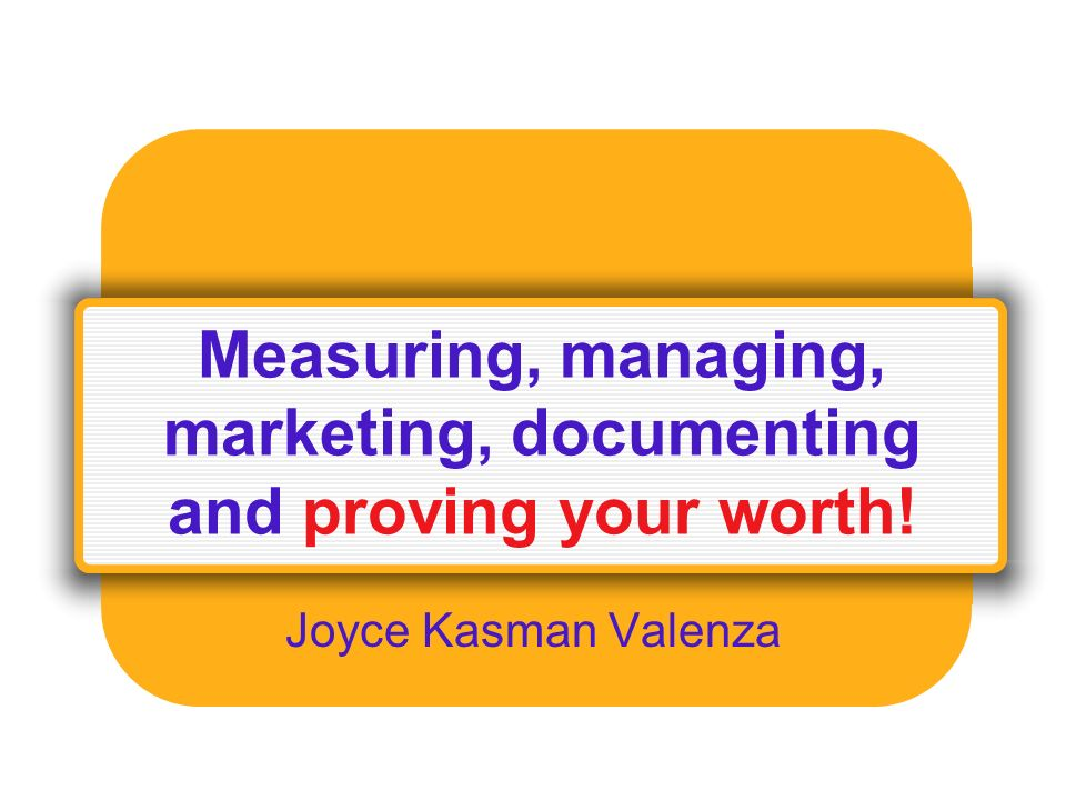 Measuring, managing, marketing, documenting and proving your worth! Joyce Kasman Valenza