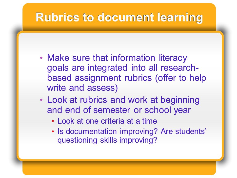 Rubrics to document learning Make sure that information literacy goals are integrated into all research- based assignment rubrics (offer to help write and assess) Look at rubrics and work at beginning and end of semester or school year Look at one criteria at a time Is documentation improving.