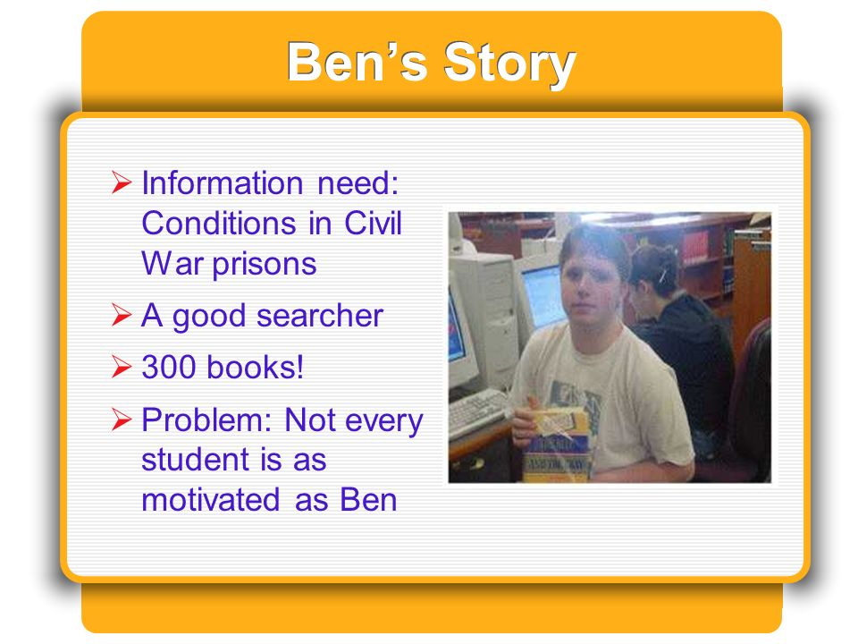 Bens Story Information need: Conditions in Civil War prisons A good searcher 300 books.