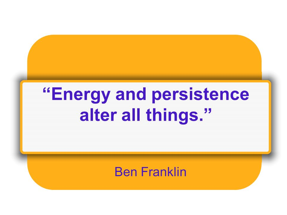 Energy and persistence alter all things. Ben Franklin