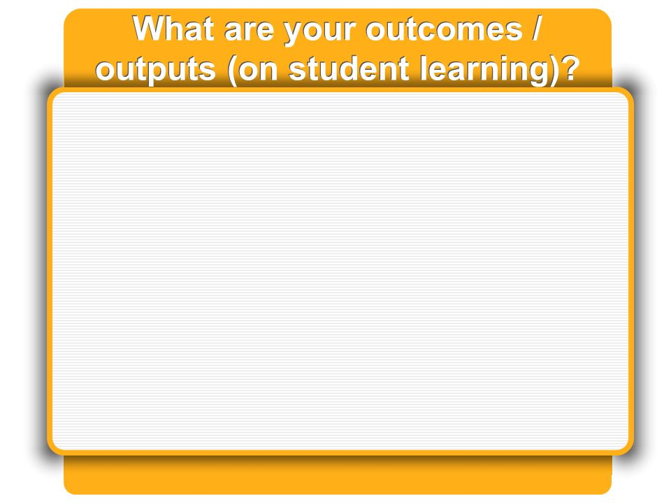 What are your outcomes / outputs (on student learning)
