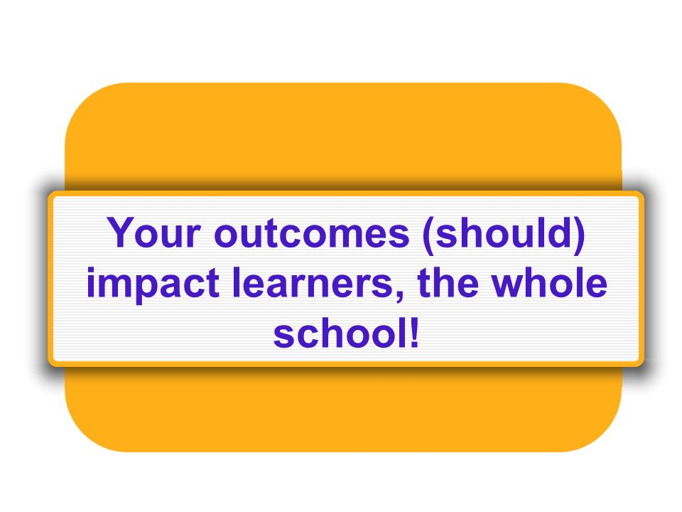 Your outcomes (should) impact learners, the whole school!