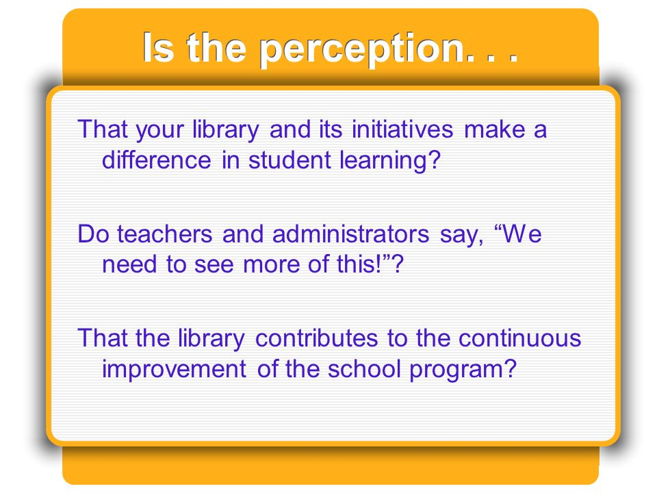 Is the perception... That your library and its initiatives make a difference in student learning.