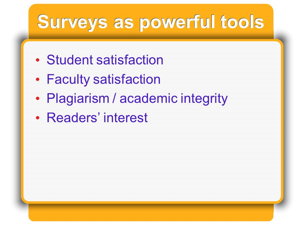 Surveys as powerful tools Student satisfaction Faculty satisfaction Plagiarism / academic integrity Readers interest