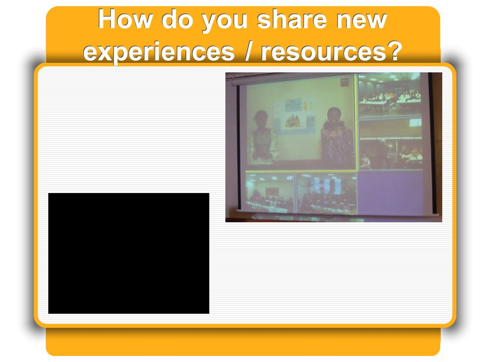 How do you share new experiences / resources