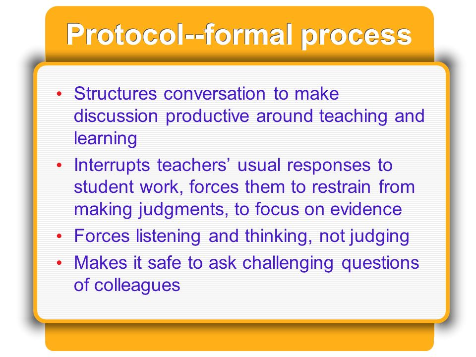 Protocol--formal process Structures conversation to make discussion productive around teaching and learning Interrupts teachers usual responses to student work, forces them to restrain from making judgments, to focus on evidence Forces listening and thinking, not judging Makes it safe to ask challenging questions of colleagues