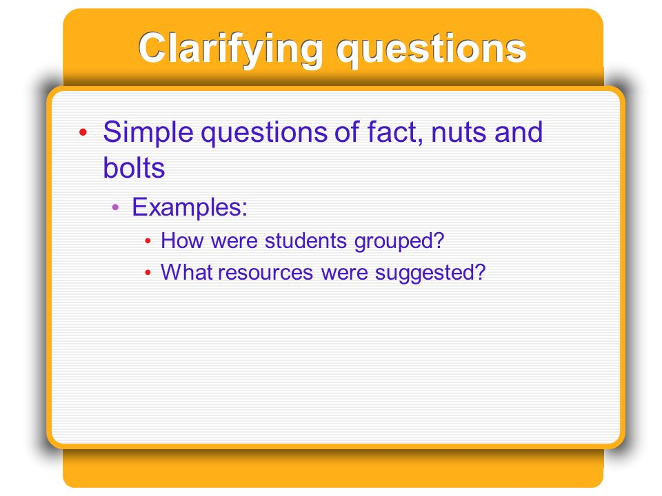 Clarifying questions Simple questions of fact, nuts and bolts Examples: How were students grouped.