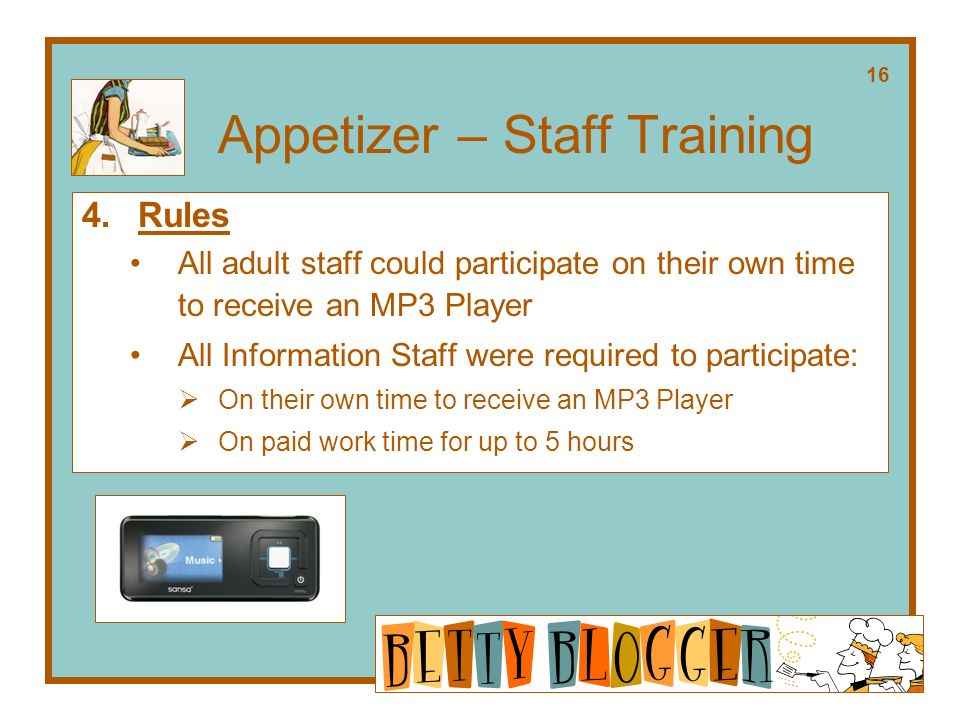 Appetizer – Staff Training 4.Rules All adult staff could participate on their own time to receive an MP3 Player All Information Staff were required to participate: On their own time to receive an MP3 Player On paid work time for up to 5 hours 16