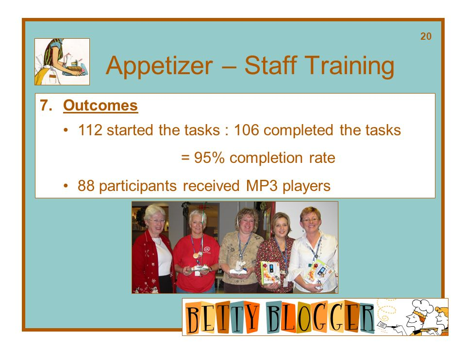 Appetizer – Staff Training 7.Outcomes 112 started the tasks : 106 completed the tasks = 95% completion rate 88 participants received MP3 players 20
