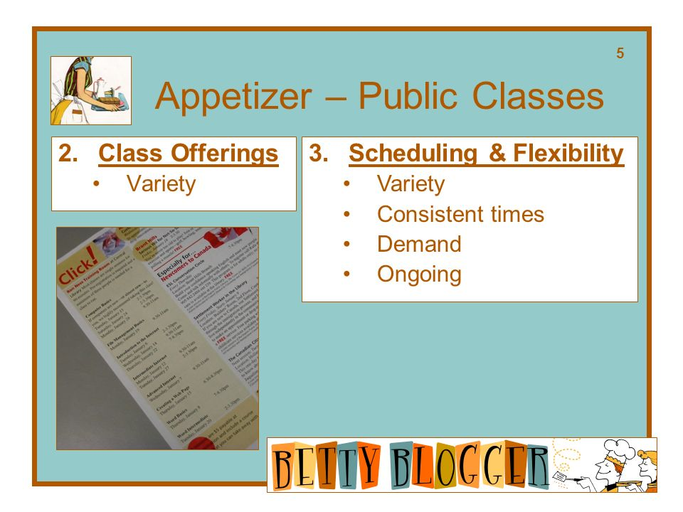Appetizer – Public Classes 2.Class Offerings Variety 3.Scheduling & Flexibility Variety Consistent times Demand Ongoing 5