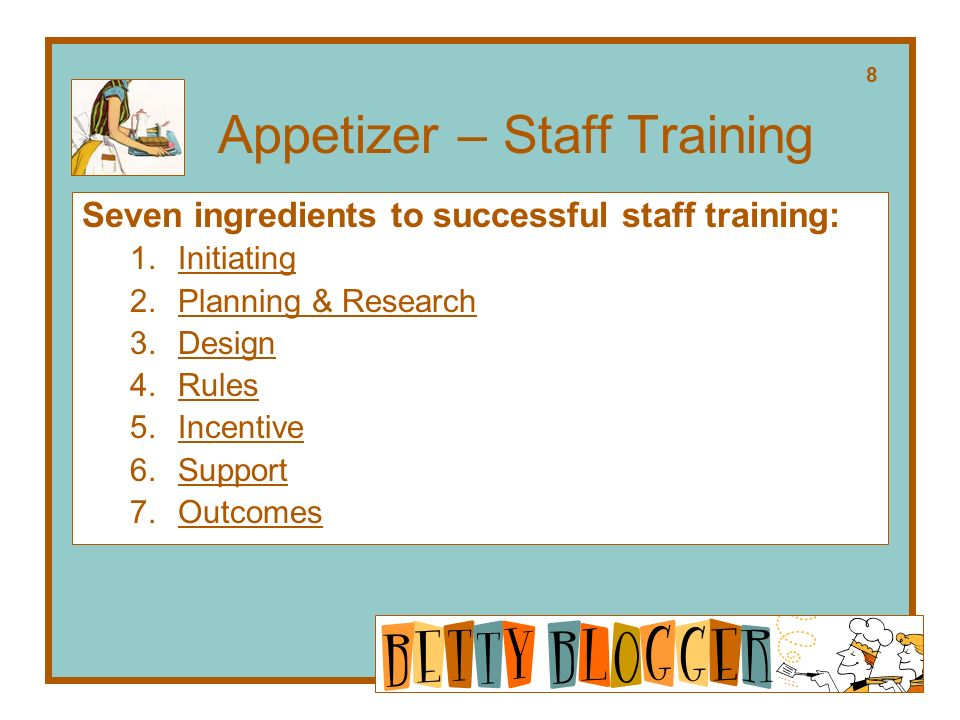 Appetizer – Staff Training Seven ingredients to successful staff training: 1.Initiating 2.Planning & Research 3.Design 4.Rules 5.Incentive 6.Support 7.Outcomes 8