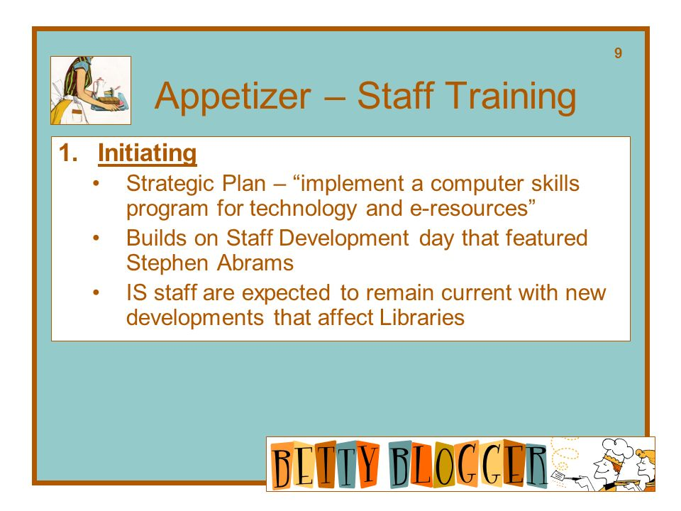 Appetizer – Staff Training 1.Initiating Strategic Plan – implement a computer skills program for technology and e-resources Builds on Staff Development day that featured Stephen Abrams IS staff are expected to remain current with new developments that affect Libraries 9