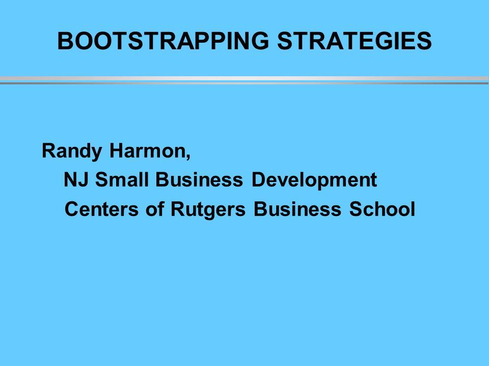 BOOTSTRAPPING STRATEGIES Randy Harmon, NJ Small Business Development Centers of Rutgers Business School