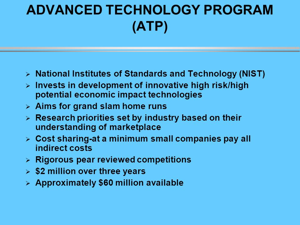 ADVANCED TECHNOLOGY PROGRAM (ATP) National Institutes of Standards and Technology (NIST) Invests in development of innovative high risk/high potential economic impact technologies Aims for grand slam home runs Research priorities set by industry based on their understanding of marketplace Cost sharing-at a minimum small companies pay all indirect costs Rigorous pear reviewed competitions $2 million over three years Approximately $60 million available