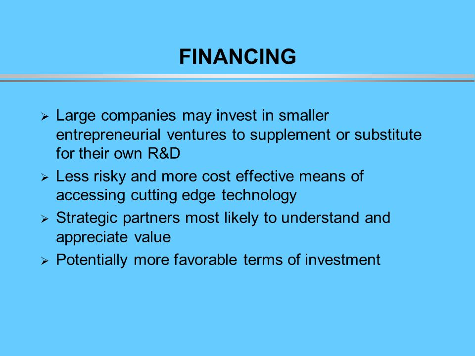 FINANCING Large companies may invest in smaller entrepreneurial ventures to supplement or substitute for their own R&D Less risky and more cost effective means of accessing cutting edge technology Strategic partners most likely to understand and appreciate value Potentially more favorable terms of investment