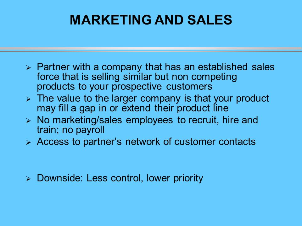 MARKETING AND SALES Partner with a company that has an established sales force that is selling similar but non competing products to your prospective customers The value to the larger company is that your product may fill a gap in or extend their product line No marketing/sales employees to recruit, hire and train; no payroll Access to partners network of customer contacts Downside: Less control, lower priority