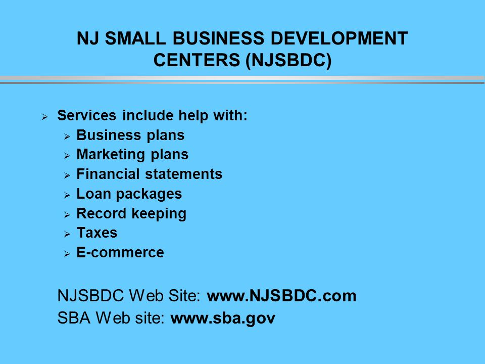 NJ SMALL BUSINESS DEVELOPMENT CENTERS (NJSBDC) Services include help with: Business plans Marketing plans Financial statements Loan packages Record keeping Taxes E-commerce NJSBDC Web Site: www.NJSBDC.com SBA Web site: www.sba.gov