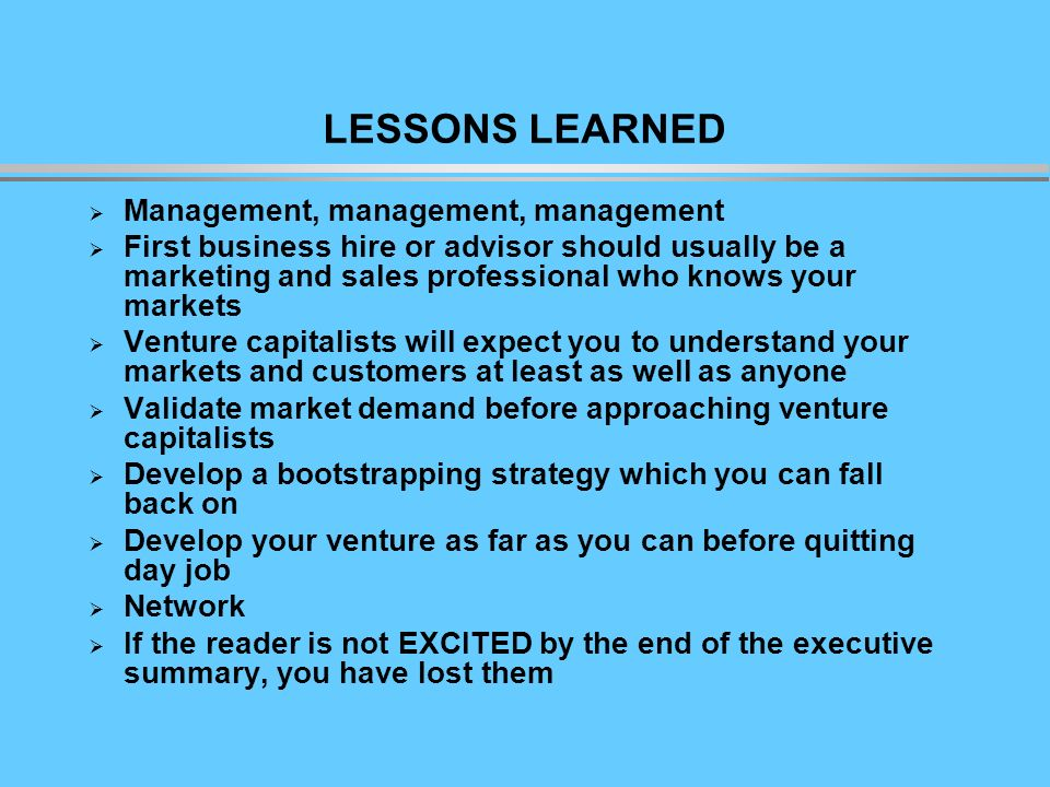 LESSONS LEARNED Management, management, management First business hire or advisor should usually be a marketing and sales professional who knows your markets Venture capitalists will expect you to understand your markets and customers at least as well as anyone Validate market demand before approaching venture capitalists Develop a bootstrapping strategy which you can fall back on Develop your venture as far as you can before quitting day job Network If the reader is not EXCITED by the end of the executive summary, you have lost them
