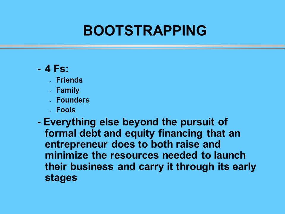 BOO BOOTSTRAPPING -4 Fs: - Friends - Family - Founders - Fools - Everything else beyond the pursuit of formal debt and equity financing that an entrepreneur does to both raise and minimize the resources needed to launch their business and carry it through its early stages