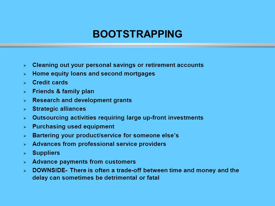 BOOTSTRAPPING Cleaning out your personal savings or retirement accounts Home equity loans and second mortgages Credit cards Friends & family plan Research and development grants Strategic alliances Outsourcing activities requiring large up-front investments Purchasing used equipment Bartering your product/service for someone elses Advances from professional service providers Suppliers Advance payments from customers DOWNSIDE- There is often a trade-off between time and money and the delay can sometimes be detrimental or fatal