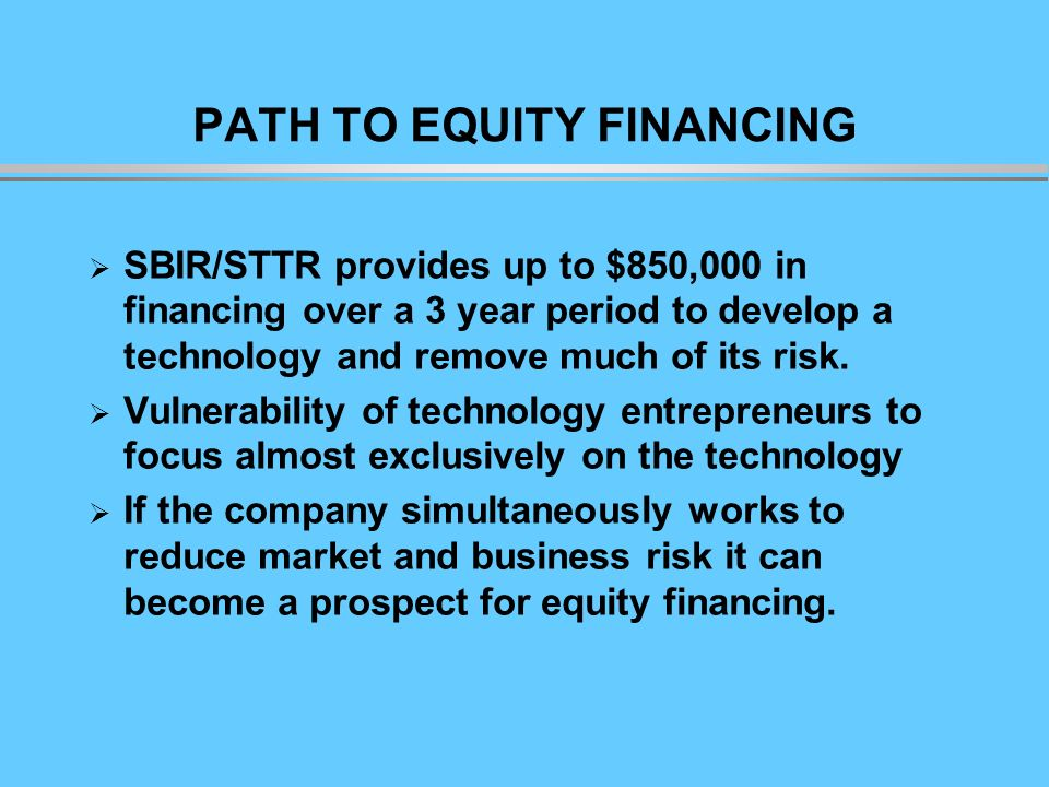 PATH TO EQUITY FINANCING SBIR/STTR provides up to $850,000 in financing over a 3 year period to develop a technology and remove much of its risk.