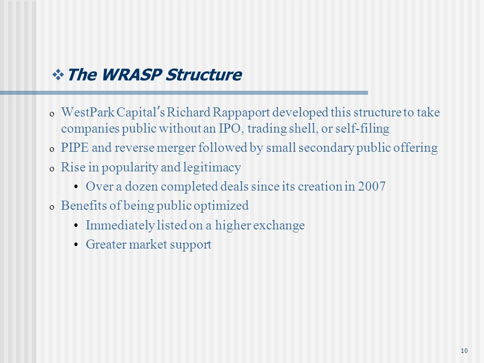 10 The WRASP Structure o WestPark Capital s Richard Rappaport developed this structure to take companies public without an IPO, trading shell, or self-filing o PIPE and reverse merger followed by small secondary public offering o Rise in popularity and legitimacy Over a dozen completed deals since its creation in 2007 o Benefits of being public optimized Immediately listed on a higher exchange Greater market support