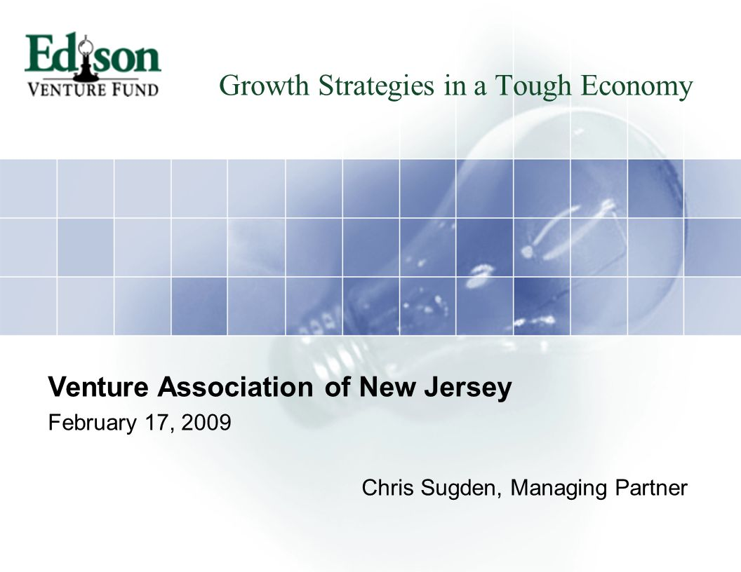 Growth Strategies in a Tough Economy Venture Association of New Jersey February 17, 2009 Chris Sugden, Managing Partner