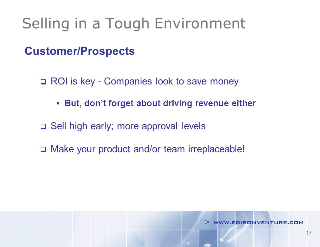 17 Selling in a Tough Environment Customer/Prospects ROI is key - Companies look to save money But, dont forget about driving revenue either Sell high early; more approval levels Make your product and/or team irreplaceable!