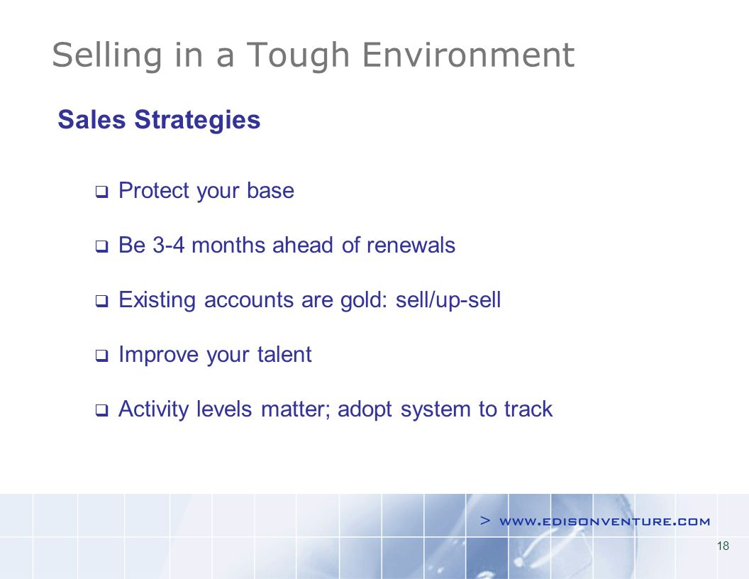 18 Selling in a Tough Environment Sales Strategies Protect your base Be 3-4 months ahead of renewals Existing accounts are gold: sell/up-sell Improve your talent Activity levels matter; adopt system to track