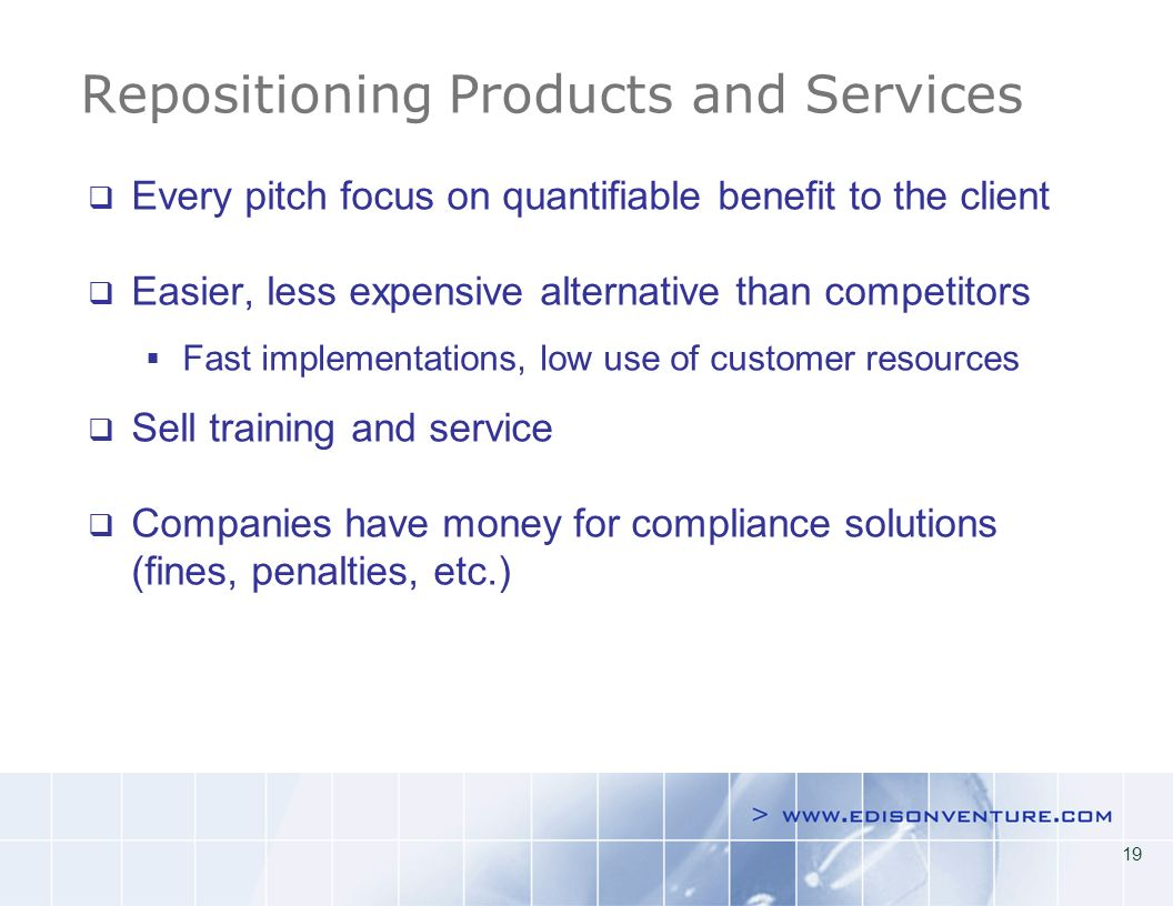 19 Repositioning Products and Services Every pitch focus on quantifiable benefit to the client Easier, less expensive alternative than competitors Fast implementations, low use of customer resources Sell training and service Companies have money for compliance solutions (fines, penalties, etc.)