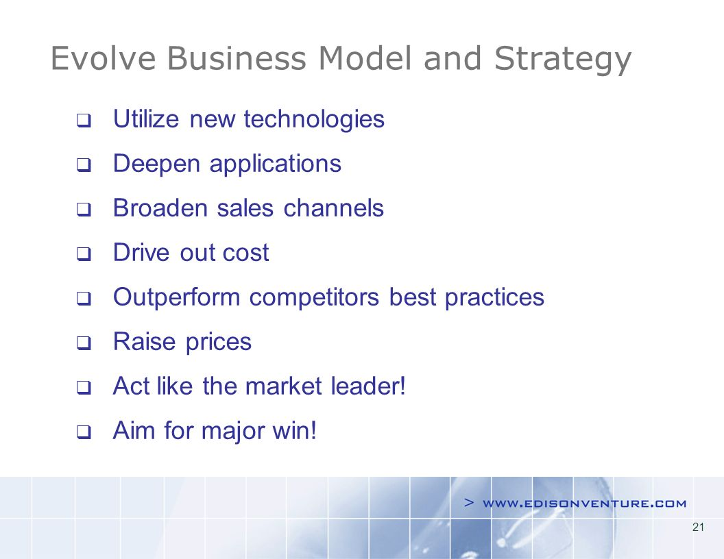 21 Evolve Business Model and Strategy Utilize new technologies Deepen applications Broaden sales channels Drive out cost Outperform competitors best practices Raise prices Act like the market leader.