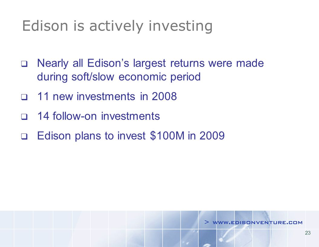 23 Edison is actively investing Nearly all Edisons largest returns were made during soft/slow economic period 11 new investments in 2008 14 follow-on investments Edison plans to invest $100M in 2009