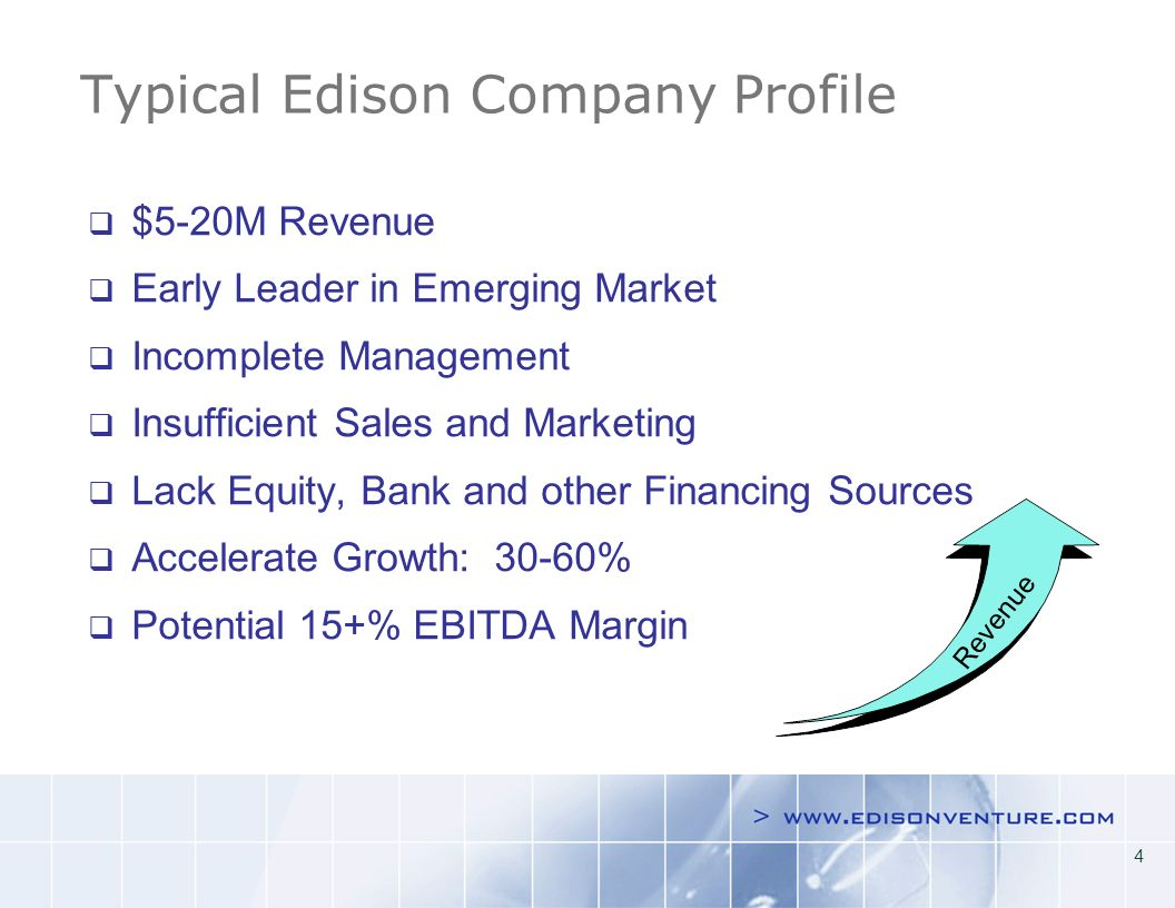 4 Typical Edison Company Profile $5-20M Revenue Early Leader in Emerging Market Incomplete Management Insufficient Sales and Marketing Lack Equity, Bank and other Financing Sources Accelerate Growth: 30-60% Potential 15+% EBITDA Margin Revenue