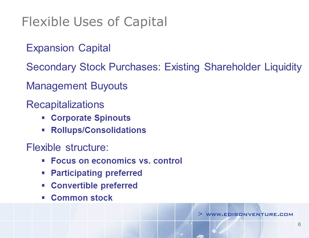 6 Flexible Uses of Capital Early stage Late stage Expansion Capital Secondary Stock Purchases: Existing Shareholder Liquidity Management Buyouts Recapitalizations Corporate Spinouts Rollups/Consolidations Flexible structure: Focus on economics vs.