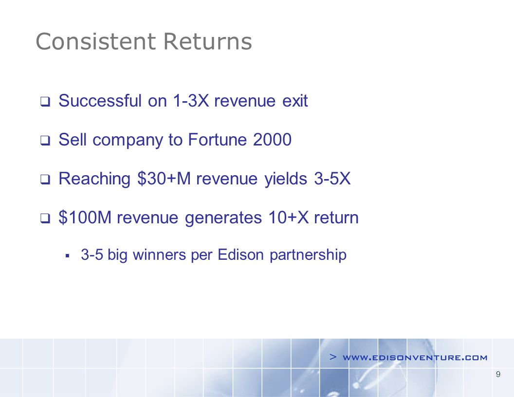 9 Consistent Returns Successful on 1-3X revenue exit Sell company to Fortune 2000 Reaching $30+M revenue yields 3-5X $100M revenue generates 10+X return 3-5 big winners per Edison partnership