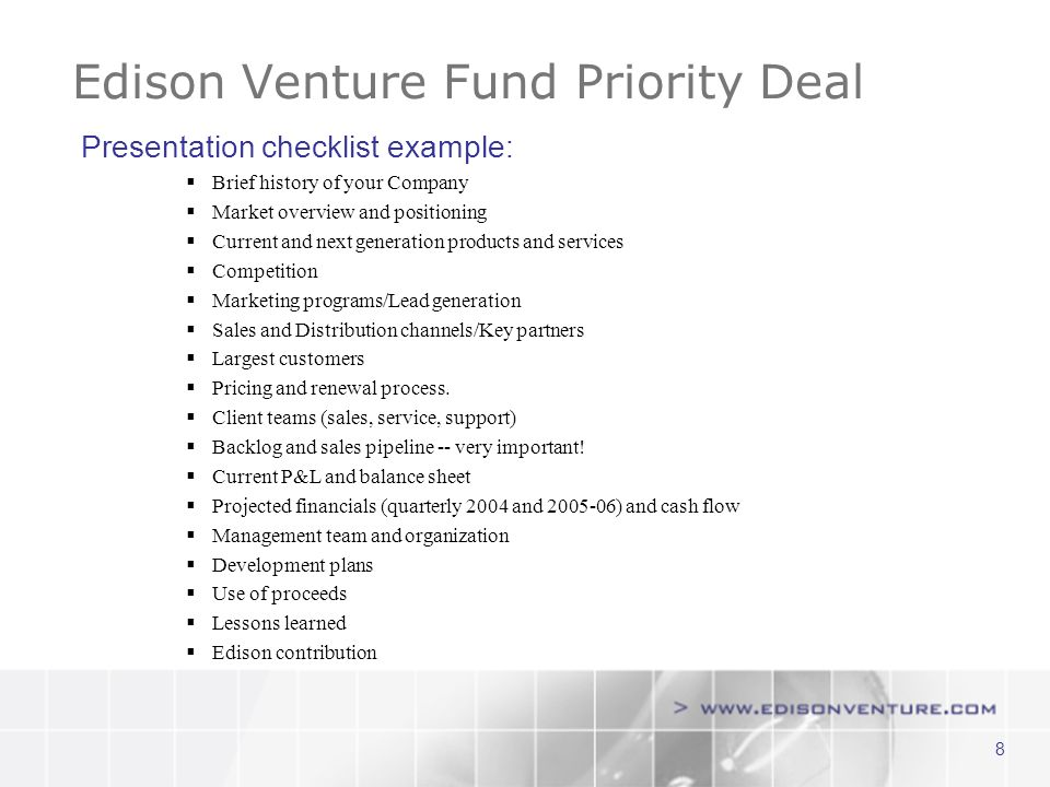 8 Edison Venture Fund Priority Deal Presentation checklist example: Brief history of your Company Market overview and positioning Current and next generation products and services Competition Marketing programs/Lead generation Sales and Distribution channels/Key partners Largest customers Pricing and renewal process.