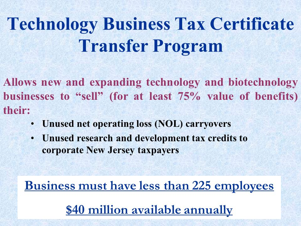 Technology Business Tax Certificate Transfer Program Unused net operating loss (NOL) carryovers Unused research and development tax credits to corporate New Jersey taxpayers Allows new and expanding technology and biotechnology businesses to sell (for at least 75% value of benefits) their: Business must have less than 225 employees $40 million available annually