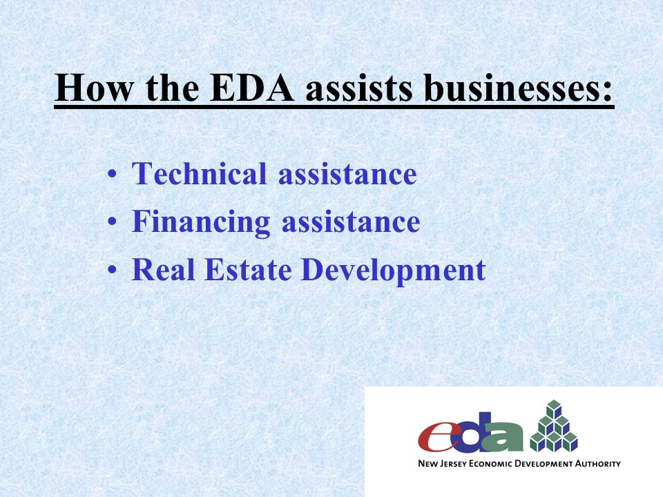 How the EDA assists businesses: Technical assistance Financing assistance Real Estate Development