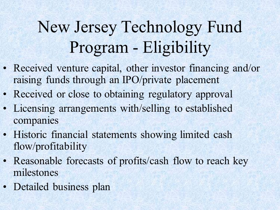 New Jersey Technology Fund Program - Eligibility Received venture capital, other investor financing and/or raising funds through an IPO/private placement Received or close to obtaining regulatory approval Licensing arrangements with/selling to established companies Historic financial statements showing limited cash flow/profitability Reasonable forecasts of profits/cash flow to reach key milestones Detailed business plan