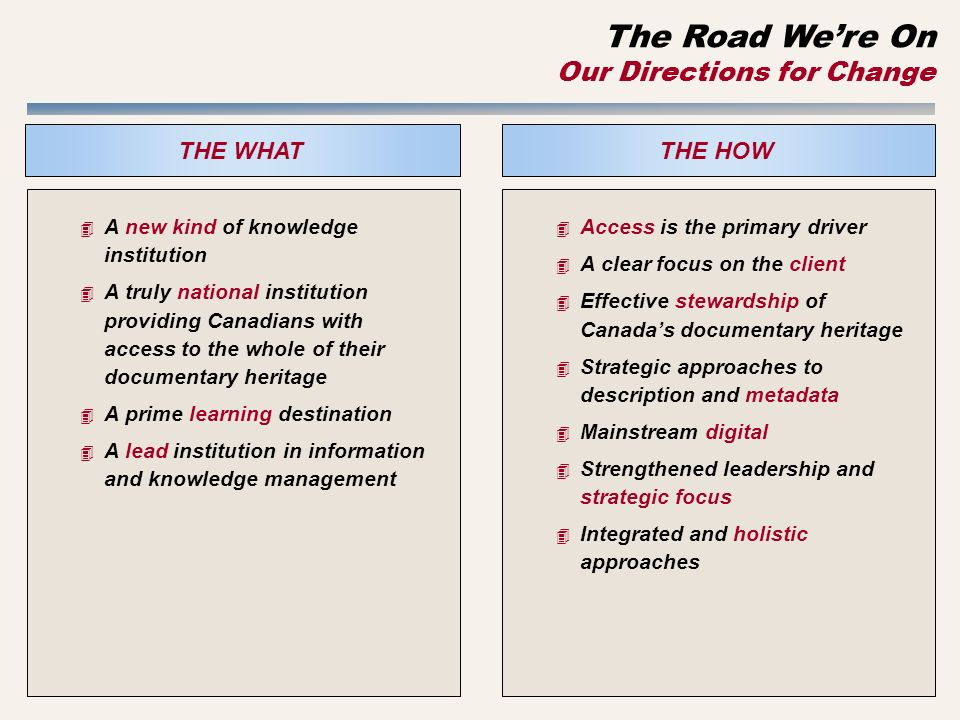 THE HOW 4 A new kind of knowledge institution 4 A truly national institution providing Canadians with access to the whole of their documentary heritage 4 A prime learning destination 4 A lead institution in information and knowledge management THE WHAT 4 Access is the primary driver 4 A clear focus on the client 4 Effective stewardship of Canadas documentary heritage 4 Strategic approaches to description and metadata 4 Mainstream digital 4 Strengthened leadership and strategic focus 4 Integrated and holistic approaches The Road Were On Our Directions for Change
